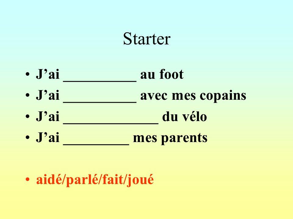 Starter Jai __________ au foot Jai __________ avec mes copains Jai _____________ du vélo Jai _________ mes parents aidé/parlé/fait/joué