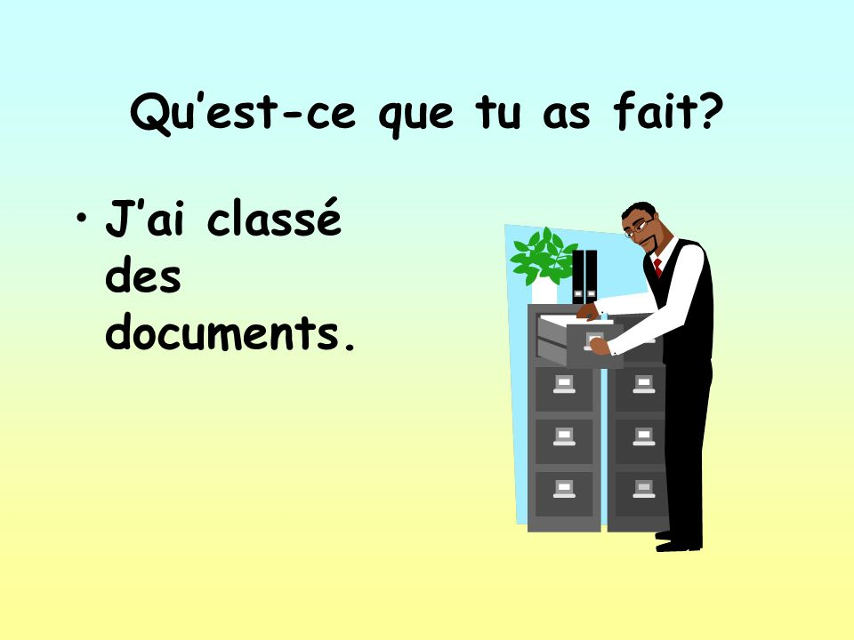 Quest-ce que tu as fait? Jai classé des documents.