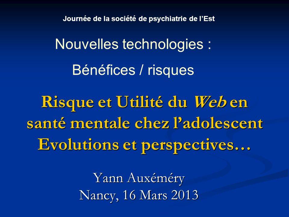Risque et Utilité du Web en santé mentale chez ladolescent Evolutions et perspectives… Yann Auxéméry Nancy, 16 Mars 2013 Journée de la société de psychiatrie de lEst Nouvelles technologies : Bénéfices / risques
