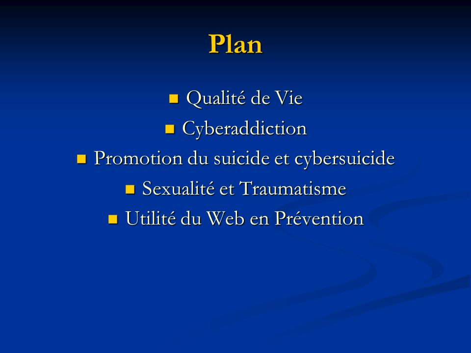 Plan Qualité de Vie Qualité de Vie Cyberaddiction Cyberaddiction Promotion du suicide et cybersuicide Promotion du suicide et cybersuicide Sexualité et Traumatisme Sexualité et Traumatisme Utilité du Web en Prévention Utilité du Web en Prévention