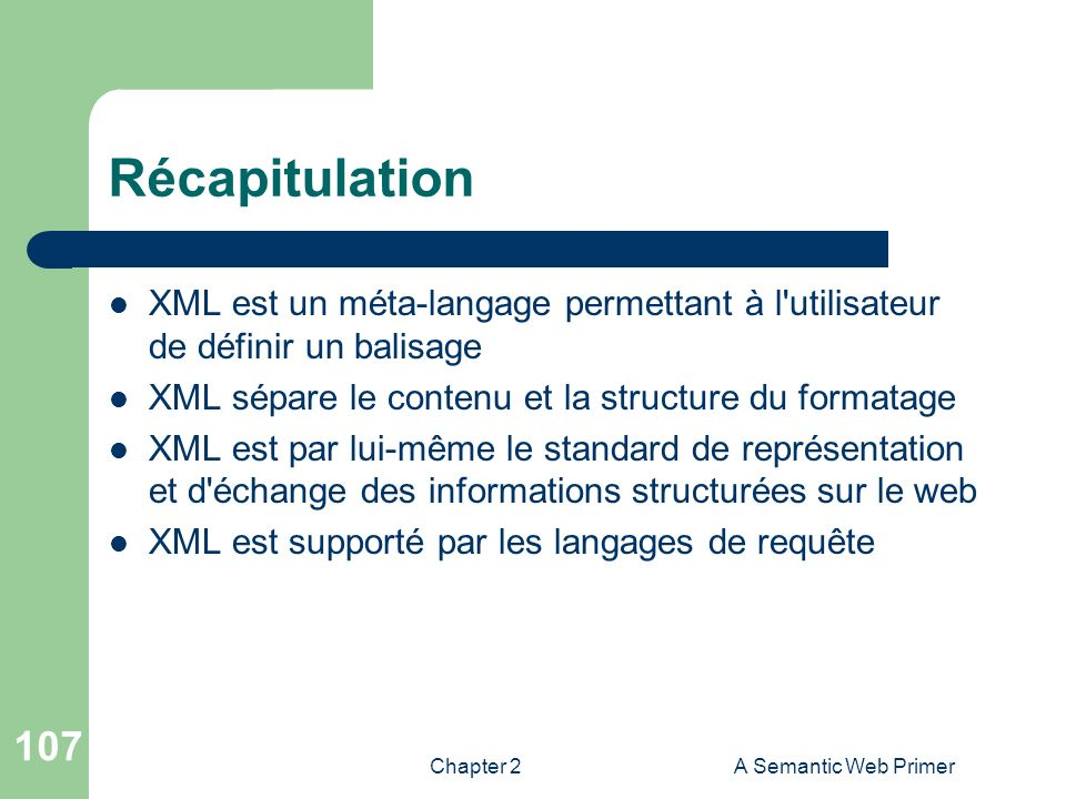 Chapter 2A Semantic Web Primer 107 Récapitulation XML est un méta-langage permettant à l'utilisateur de définir un balisage XML sépare le contenu et l