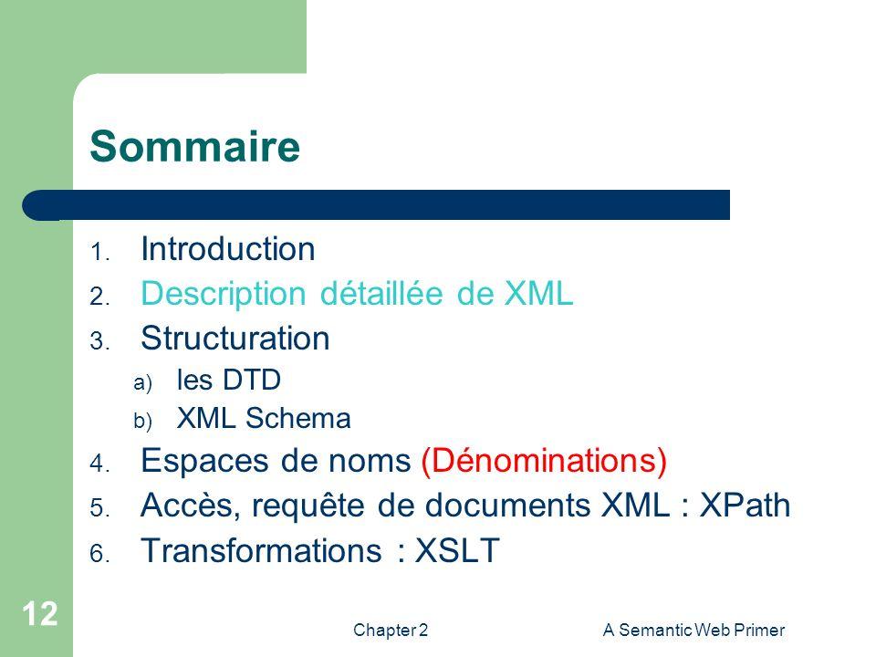 Chapter 2A Semantic Web Primer 12 Sommaire 1. Introduction 2. Description détaillée de XML 3. Structuration a) les DTD b) XML Schema 4. Espaces de nom