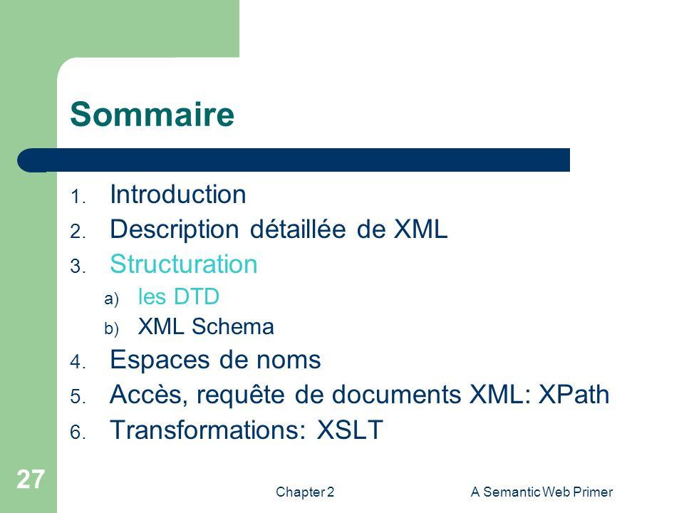Chapter 2A Semantic Web Primer 27 Sommaire 1. Introduction 2. Description détaillée de XML 3. Structuration a) les DTD b) XML Schema 4. Espaces de nom