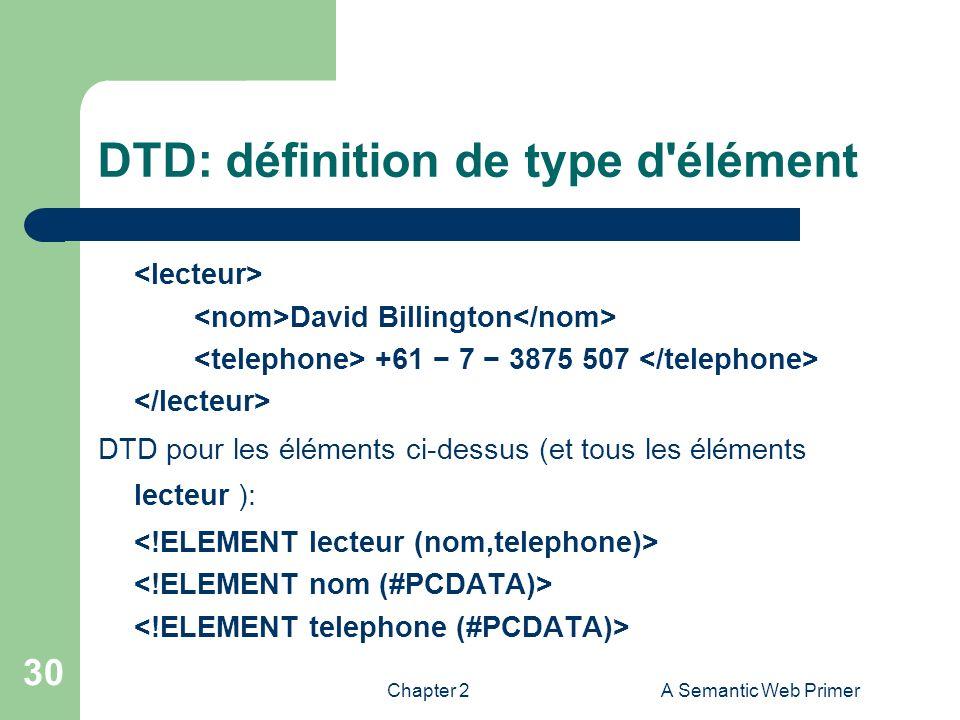 Chapter 2A Semantic Web Primer 30 DTD: définition de type d'élément David Billington +61 7 3875 507 DTD pour les éléments ci-dessus (et tous les éléme