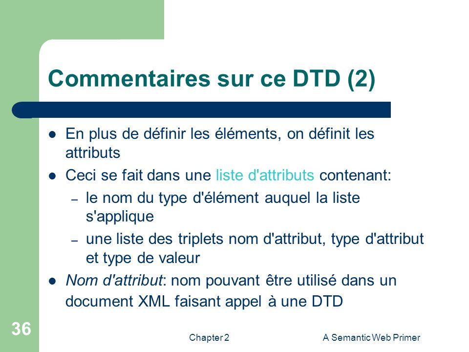 Chapter 2A Semantic Web Primer 36 Commentaires sur ce DTD (2) En plus de définir les éléments, on définit les attributs Ceci se fait dans une liste d'