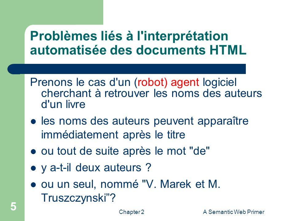Chapter 2A Semantic Web Primer 5 Problèmes liés à l'interprétation automatisée des documents HTML Prenons le cas d'un (robot) agent logiciel cherchant