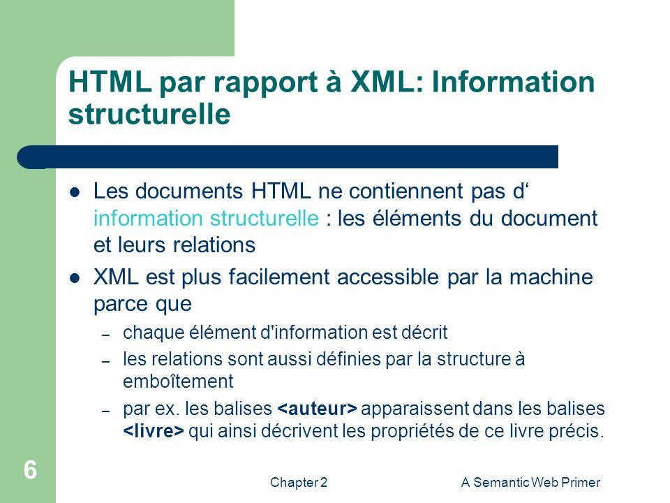 Chapter 2A Semantic Web Primer 6 HTML par rapport à XML: Information structurelle Les documents HTML ne contiennent pas d information structurelle : l