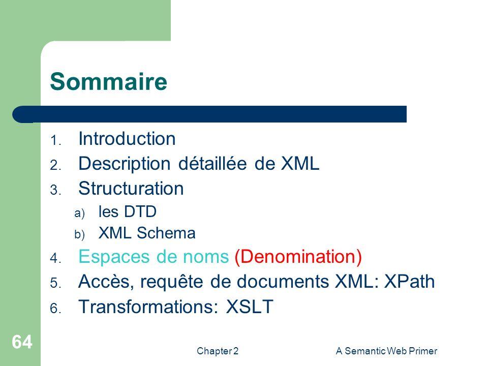 Chapter 2A Semantic Web Primer 64 Sommaire 1. Introduction 2. Description détaillée de XML 3. Structuration a) les DTD b) XML Schema 4. Espaces de nom