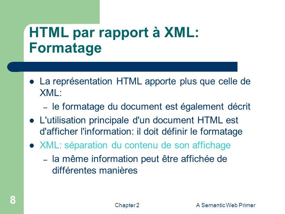 Chapter 2A Semantic Web Primer 8 HTML par rapport à XML: Formatage La représentation HTML apporte plus que celle de XML: – le formatage du document es
