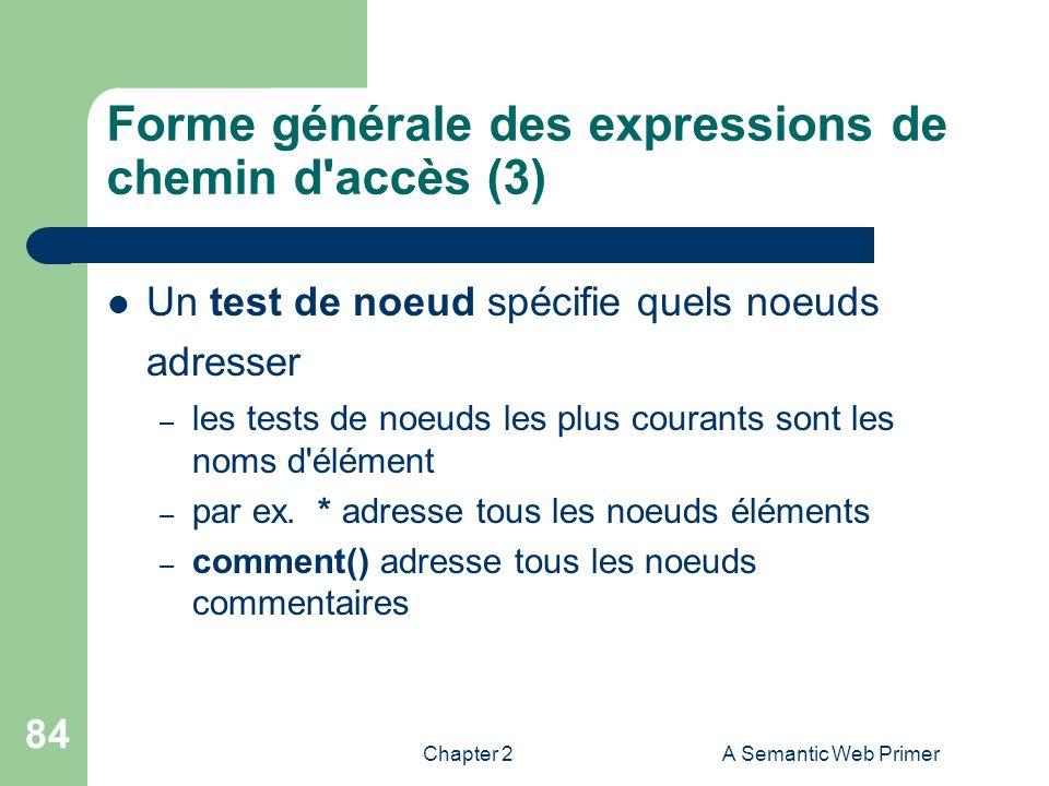 Chapter 2A Semantic Web Primer 84 Forme générale des expressions de chemin d'accès (3) Un test de noeud spécifie quels noeuds adresser – les tests de