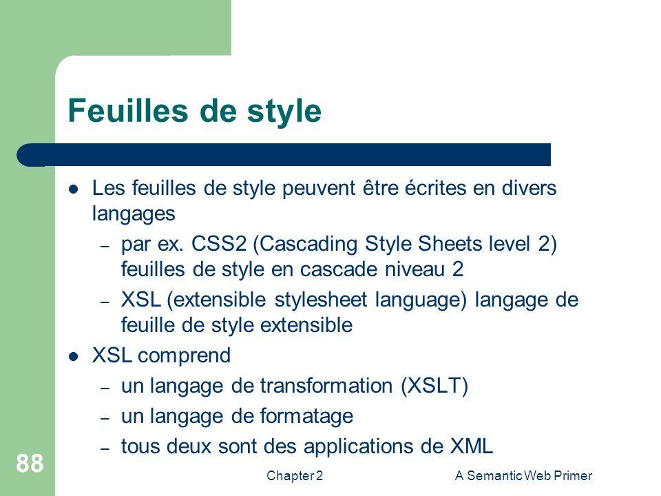 Chapter 2A Semantic Web Primer 88 Feuilles de style Les feuilles de style peuvent être écrites en divers langages – par ex. CSS2 (Cascading Style Shee