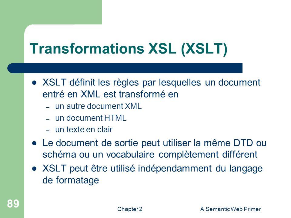 Chapter 2A Semantic Web Primer 89 Transformations XSL (XSLT) XSLT définit les règles par lesquelles un document entré en XML est transformé en – un au