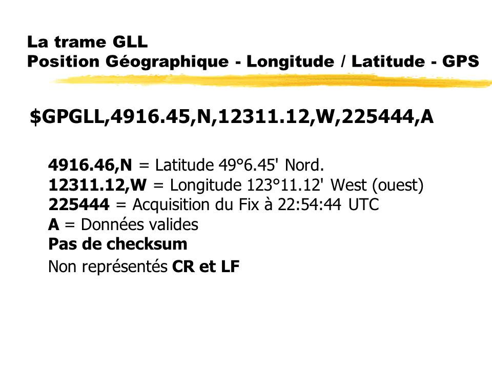 La trame GLL Position Géographique - Longitude / Latitude - GPS $GPGLL,4916.45,N,12311.12,W,225444,A 4916.46,N = Latitude 49°6.45' Nord. 12311.12,W =