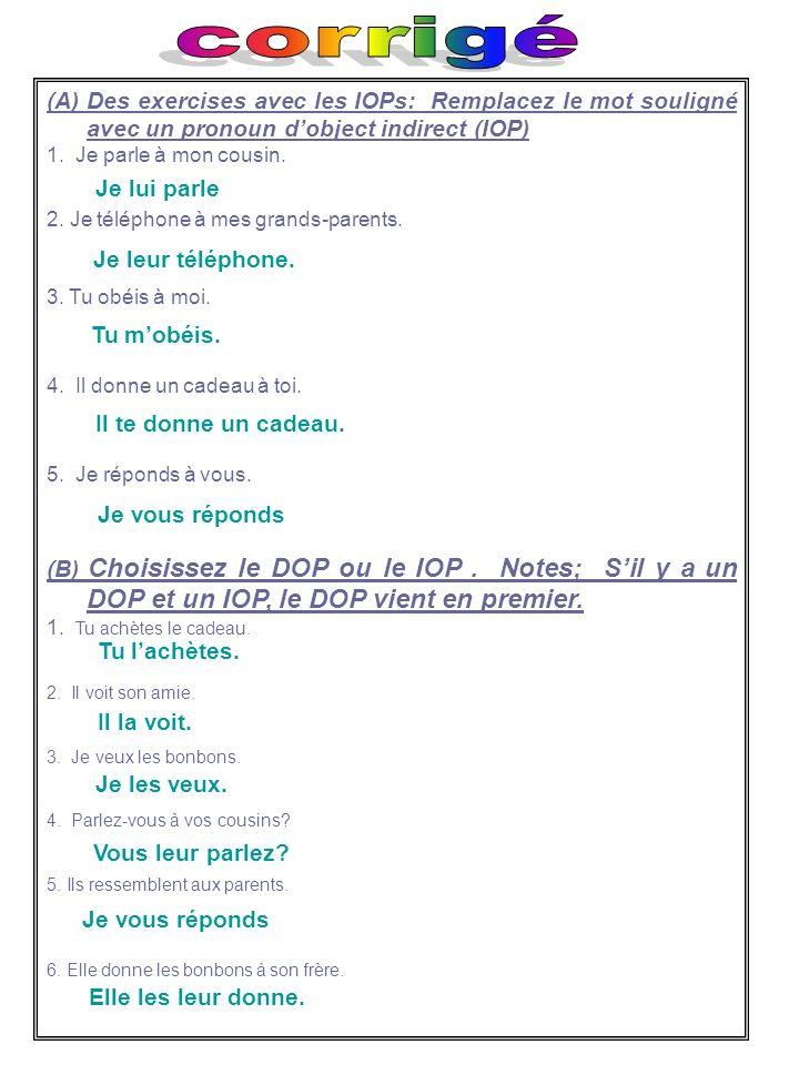 (A) Des exercises avec les IOPs: Remplacez le mot souligné avec un pronoun dobject indirect (IOP) 1. Je parle à mon cousin. 2. Je téléphone à mes gran