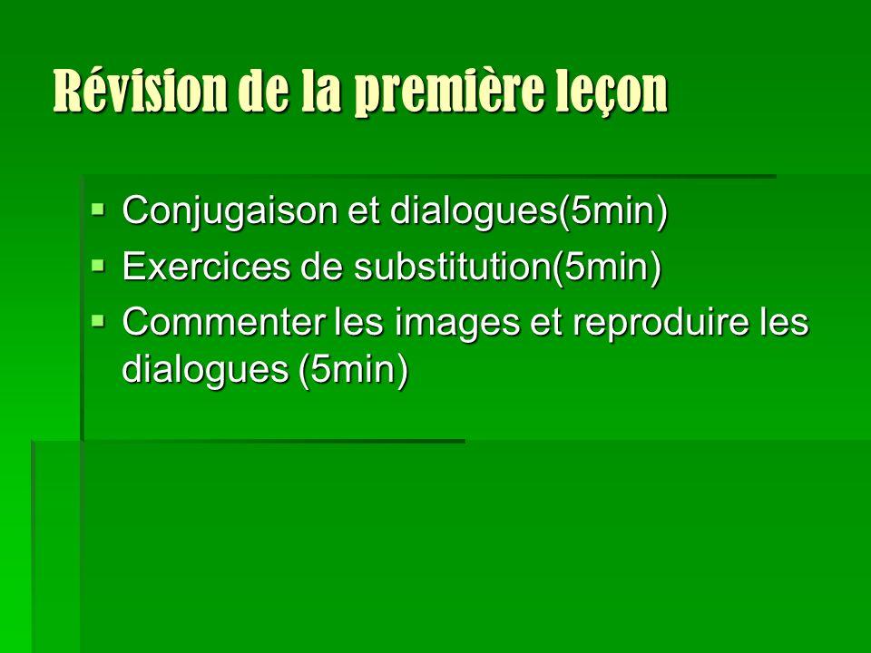 Révision de la première leçon Conjugaison et dialogues(5min) Conjugaison et dialogues(5min) Exercices de substitution(5min) Exercices de substitution(