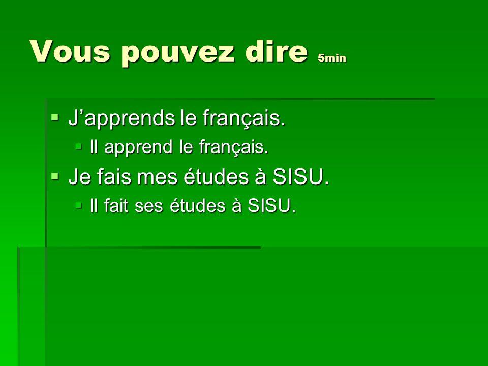 Vous pouvez dire 5min Japprends le français. Japprends le français. Il apprend le français. Il apprend le français. Je fais mes études à SISU. Je fais