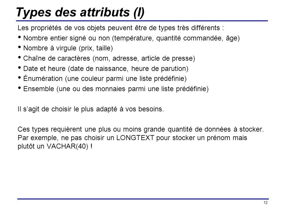 12 Types des attributs (I) Les propriétés de vos objets peuvent être de types très différents : Nombre entier signé ou non (température, quantité comm