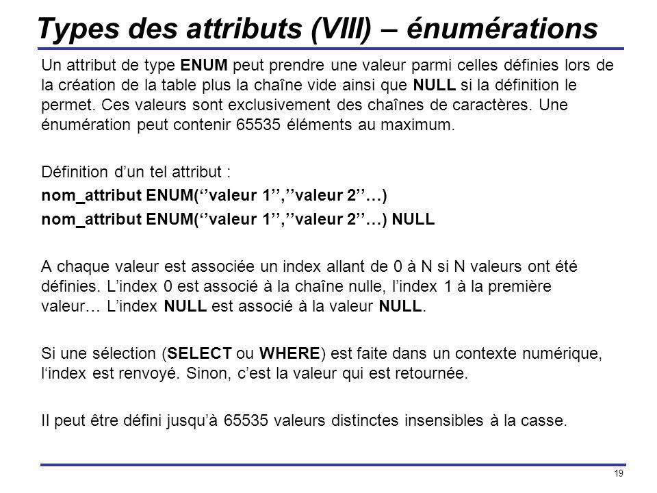 19 Types des attributs (VIII) – énumérations Un attribut de type ENUM peut prendre une valeur parmi celles définies lors de la création de la table pl