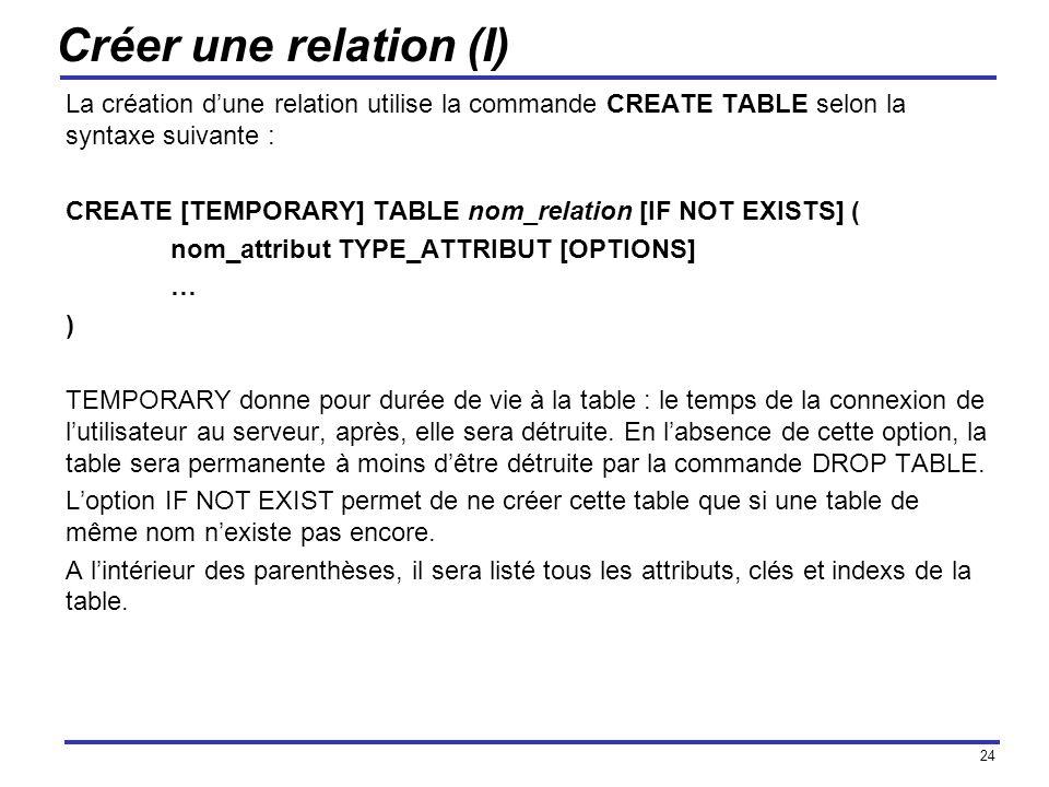24 Créer une relation (I) La création dune relation utilise la commande CREATE TABLE selon la syntaxe suivante : CREATE [TEMPORARY] TABLE nom_relation