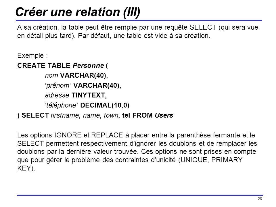 26 Créer une relation (III) A sa création, la table peut être remplie par une requête SELECT (qui sera vue en détail plus tard). Par défaut, une table