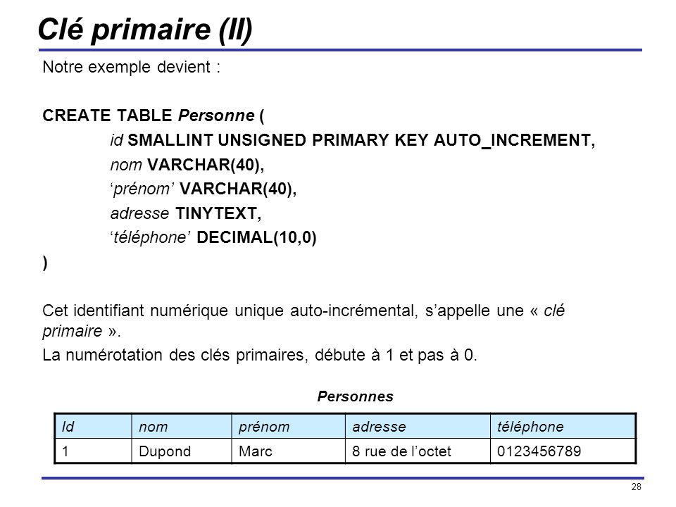 28 Clé primaire (II) Notre exemple devient : CREATE TABLE Personne ( id SMALLINT UNSIGNED PRIMARY KEY AUTO_INCREMENT, nom VARCHAR(40), prénom VARCHAR(