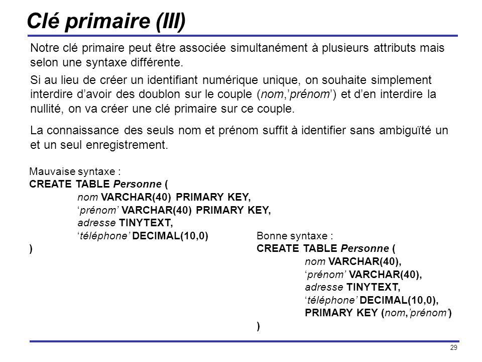 29 Clé primaire (III) Notre clé primaire peut être associée simultanément à plusieurs attributs mais selon une syntaxe différente. Si au lieu de créer