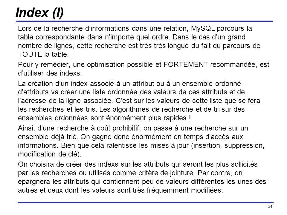 34 Index (I) Lors de la recherche dinformations dans une relation, MySQL parcours la table correspondante dans nimporte quel ordre. Dans le cas dun gr