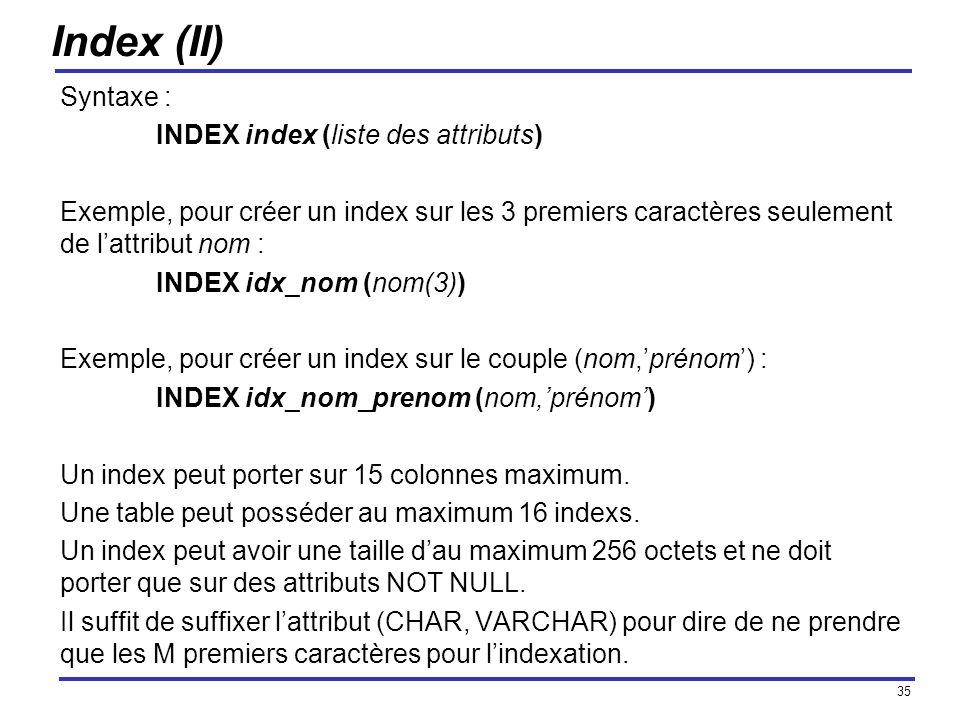 35 Index (II) Syntaxe : INDEX index (liste des attributs) Exemple, pour créer un index sur les 3 premiers caractères seulement de lattribut nom : INDE