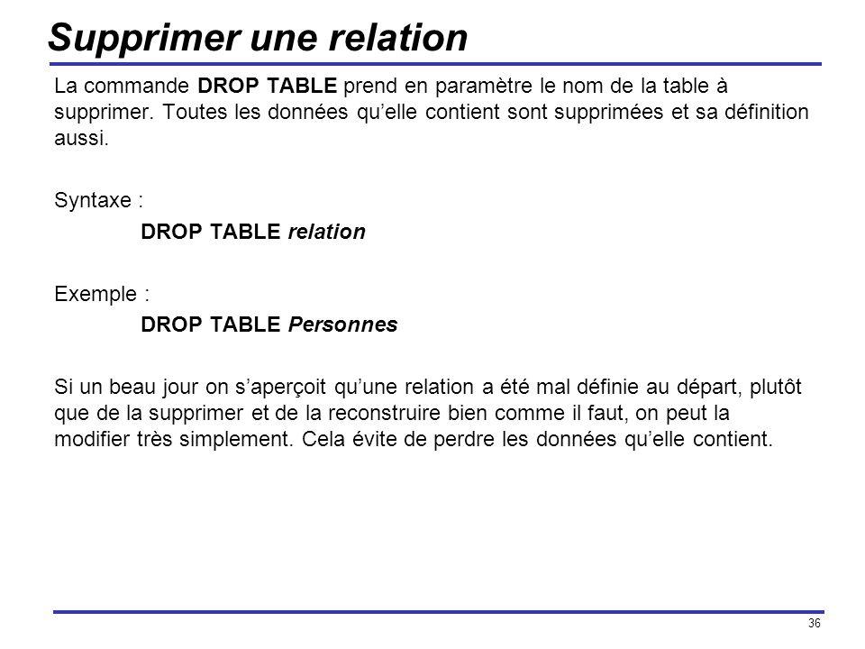 36 Supprimer une relation La commande DROP TABLE prend en paramètre le nom de la table à supprimer. Toutes les données quelle contient sont supprimées