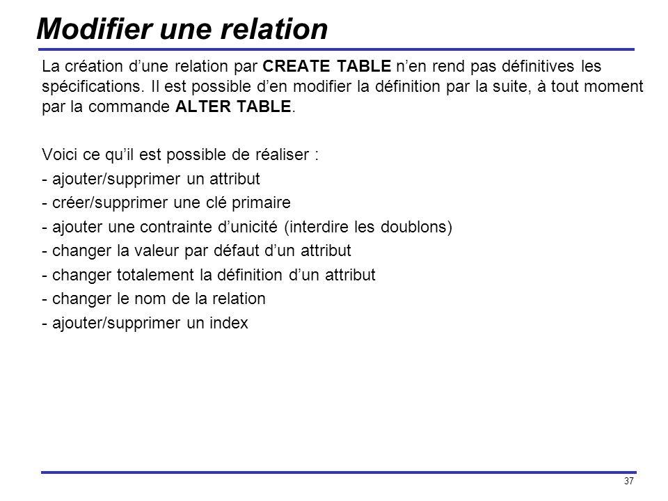 37 Modifier une relation La création dune relation par CREATE TABLE nen rend pas définitives les spécifications. Il est possible den modifier la défin