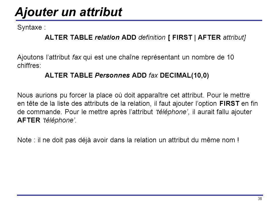 38 Ajouter un attribut Syntaxe : ALTER TABLE relation ADD definition [ FIRST | AFTER attribut] Ajoutons lattribut fax qui est une chaîne représentant