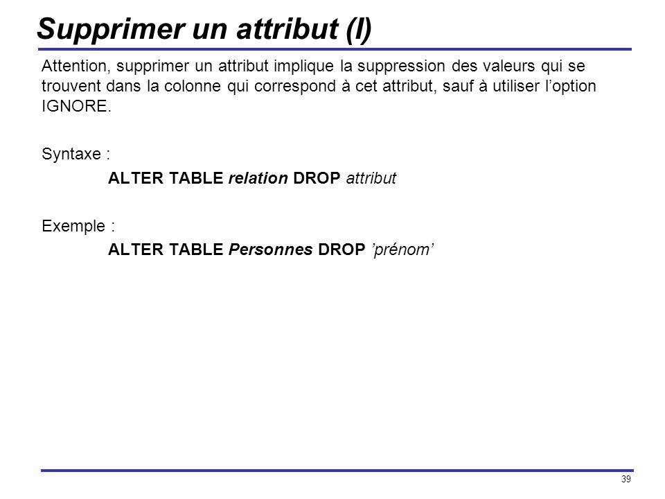 39 Supprimer un attribut (I) Attention, supprimer un attribut implique la suppression des valeurs qui se trouvent dans la colonne qui correspond à cet