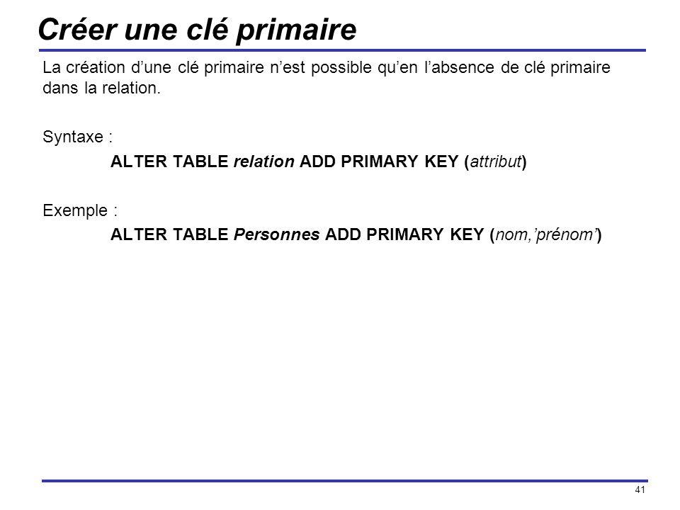 41 Créer une clé primaire La création dune clé primaire nest possible quen labsence de clé primaire dans la relation. Syntaxe : ALTER TABLE relation A
