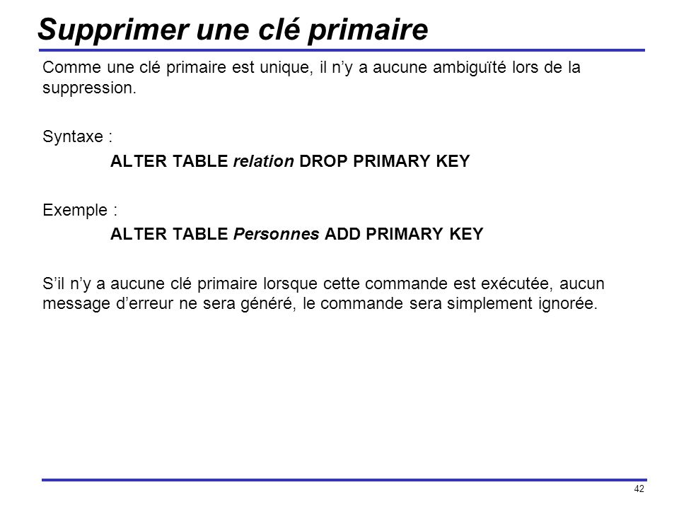 42 Supprimer une clé primaire Comme une clé primaire est unique, il ny a aucune ambiguïté lors de la suppression. Syntaxe : ALTER TABLE relation DROP
