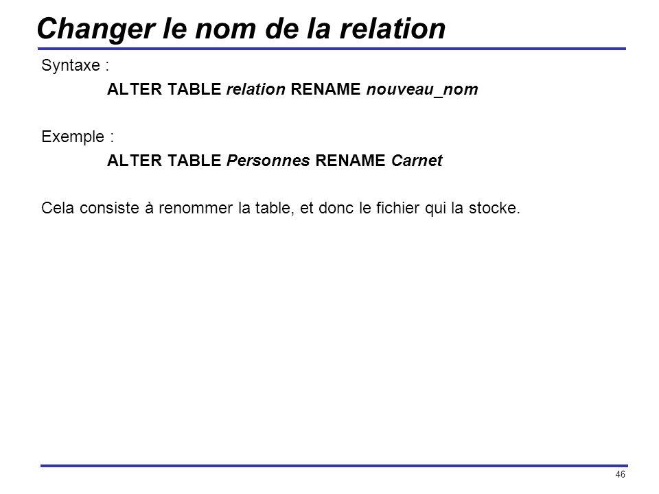 46 Changer le nom de la relation Syntaxe : ALTER TABLE relation RENAME nouveau_nom Exemple : ALTER TABLE Personnes RENAME Carnet Cela consiste à renom