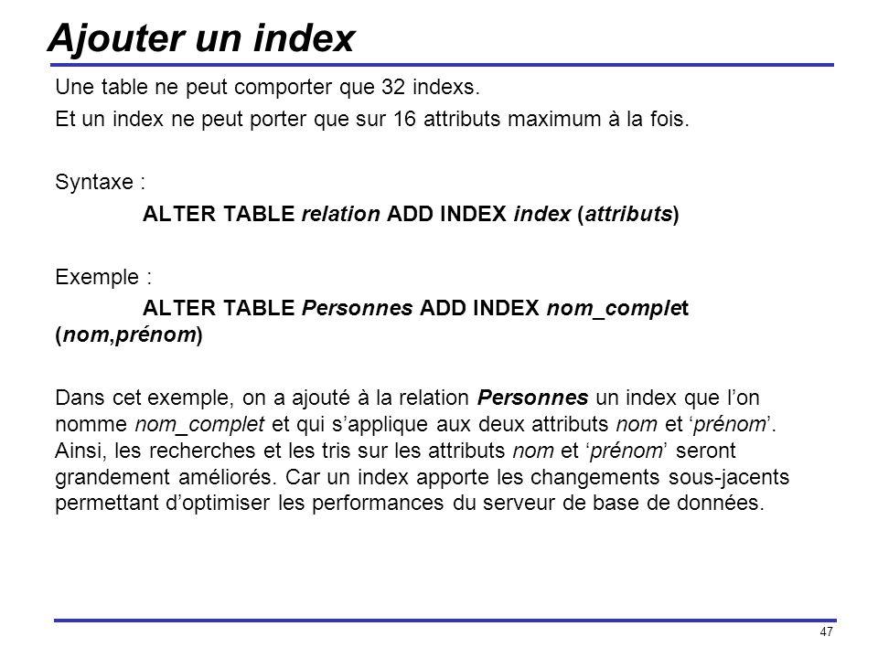 47 Ajouter un index Une table ne peut comporter que 32 indexs. Et un index ne peut porter que sur 16 attributs maximum à la fois. Syntaxe : ALTER TABL