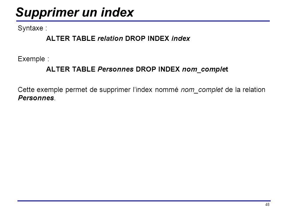 48 Supprimer un index Syntaxe : ALTER TABLE relation DROP INDEX index Exemple : ALTER TABLE Personnes DROP INDEX nom_complet Cette exemple permet de s