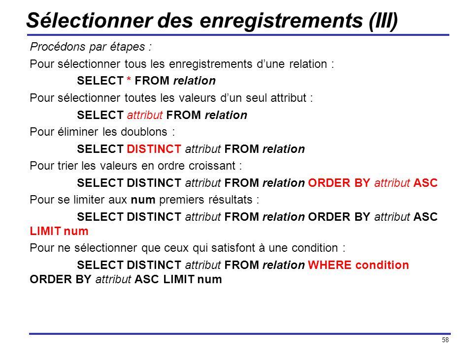 58 Sélectionner des enregistrements (III) Procédons par étapes : Pour sélectionner tous les enregistrements dune relation : SELECT * FROM relation Pou