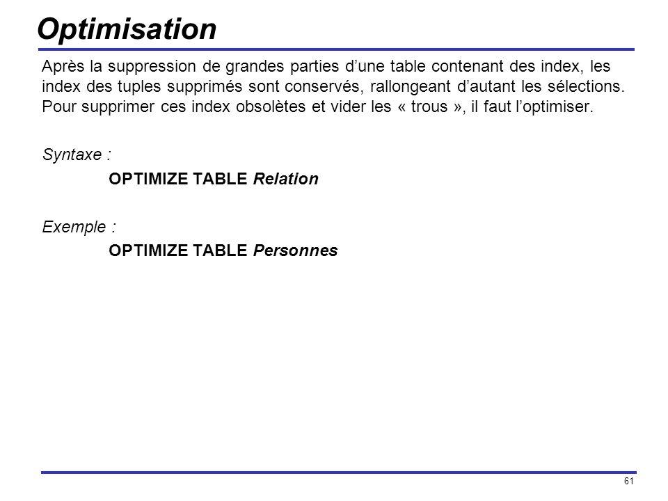61 Optimisation Après la suppression de grandes parties dune table contenant des index, les index des tuples supprimés sont conservés, rallongeant dau