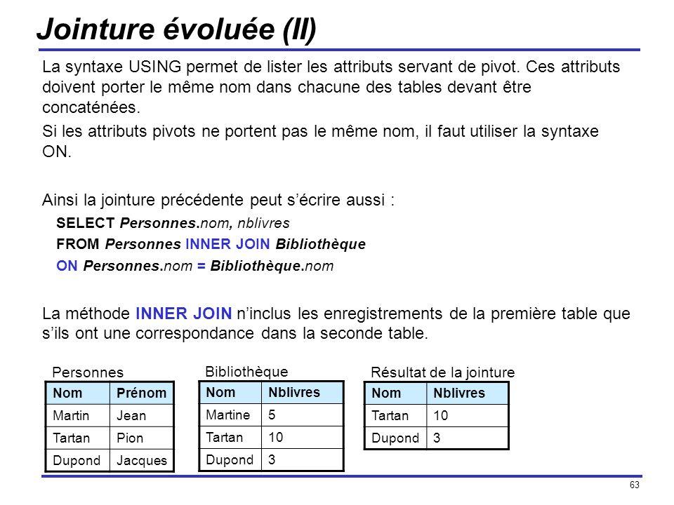 63 Jointure évoluée (II) La syntaxe USING permet de lister les attributs servant de pivot. Ces attributs doivent porter le même nom dans chacune des t