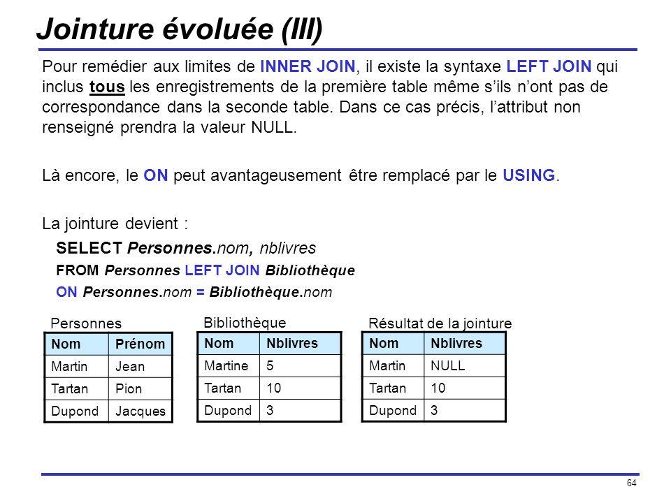 64 Jointure évoluée (III) Pour remédier aux limites de INNER JOIN, il existe la syntaxe LEFT JOIN qui inclus tous les enregistrements de la première t