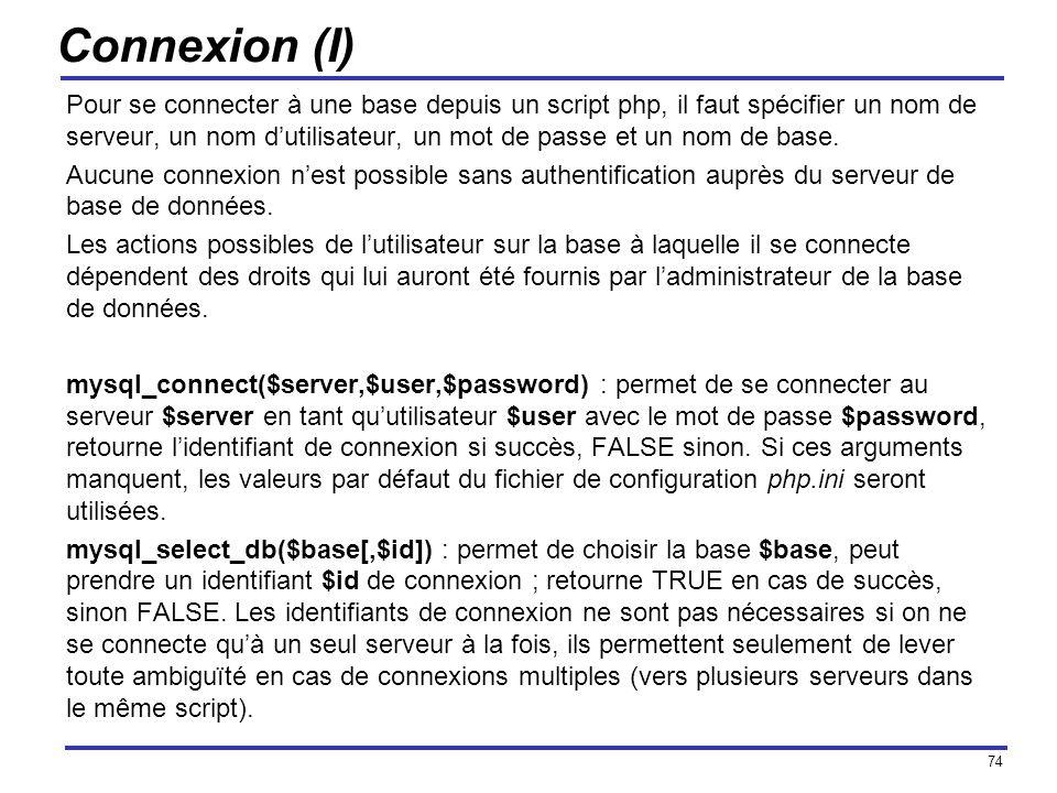74 Connexion (I) Pour se connecter à une base depuis un script php, il faut spécifier un nom de serveur, un nom dutilisateur, un mot de passe et un no
