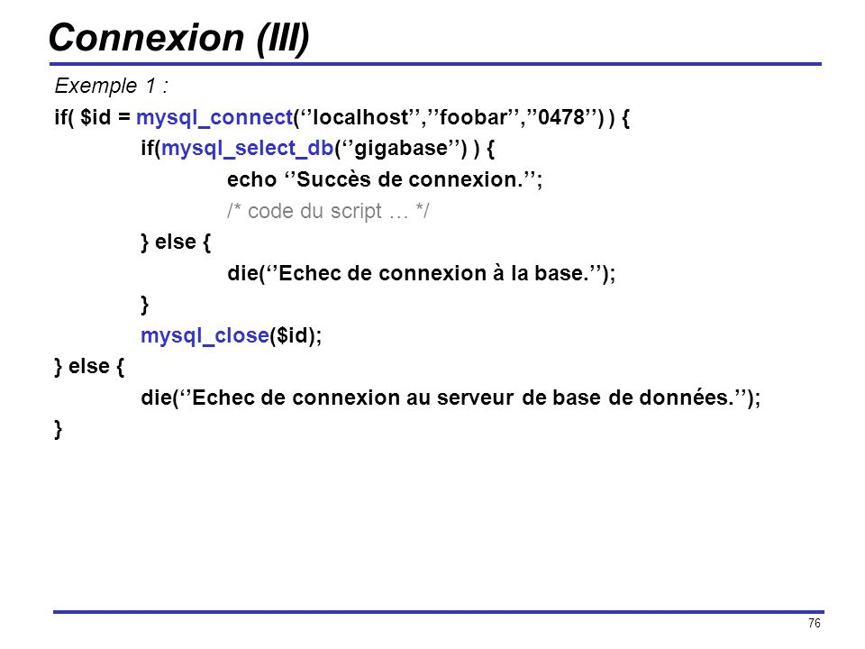 76 Connexion (III) Exemple 1 : if( $id = mysql_connect(localhost,foobar,0478) ) { if(mysql_select_db(gigabase) ) { echo Succès de connexion.; /* code