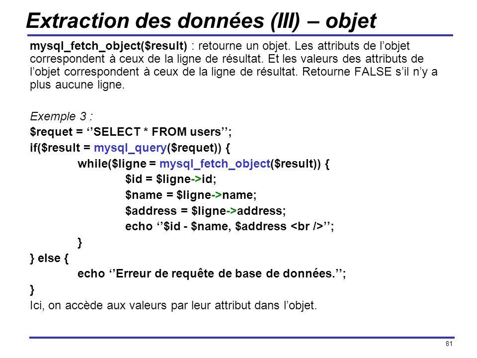 81 Extraction des données (III) – objet mysql_fetch_object($result) : retourne un objet. Les attributs de lobjet correspondent à ceux de la ligne de r