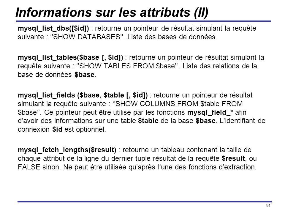 84 Informations sur les attributs (II) mysql_list_dbs([$id]) : retourne un pointeur de résultat simulant la requête suivante : SHOW DATABASES. Liste d