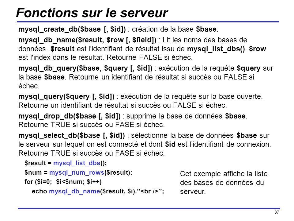 87 Fonctions sur le serveur mysql_create_db($base [, $id]) : création de la base $base. mysql_db_name($result, $row [, $field]) : Lit les noms des bas
