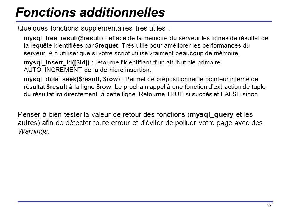 89 Fonctions additionnelles Quelques fonctions supplémentaires très utiles : mysql_free_result($result) : efface de la mémoire du serveur les lignes d