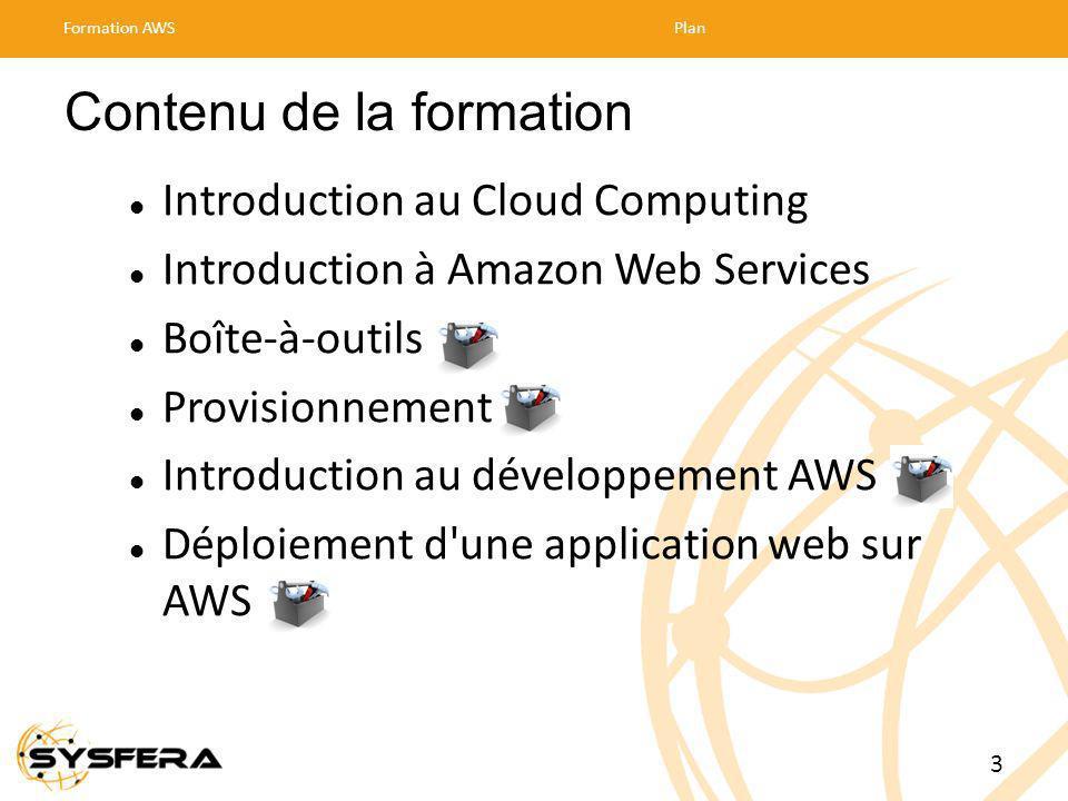 Contenu de la formation Introduction au Cloud Computing Introduction à Amazon Web Services Boîte-à-outils Provisionnement Introduction au développement AWS Déploiement d une application web sur AWS Formation AWSPlan 3