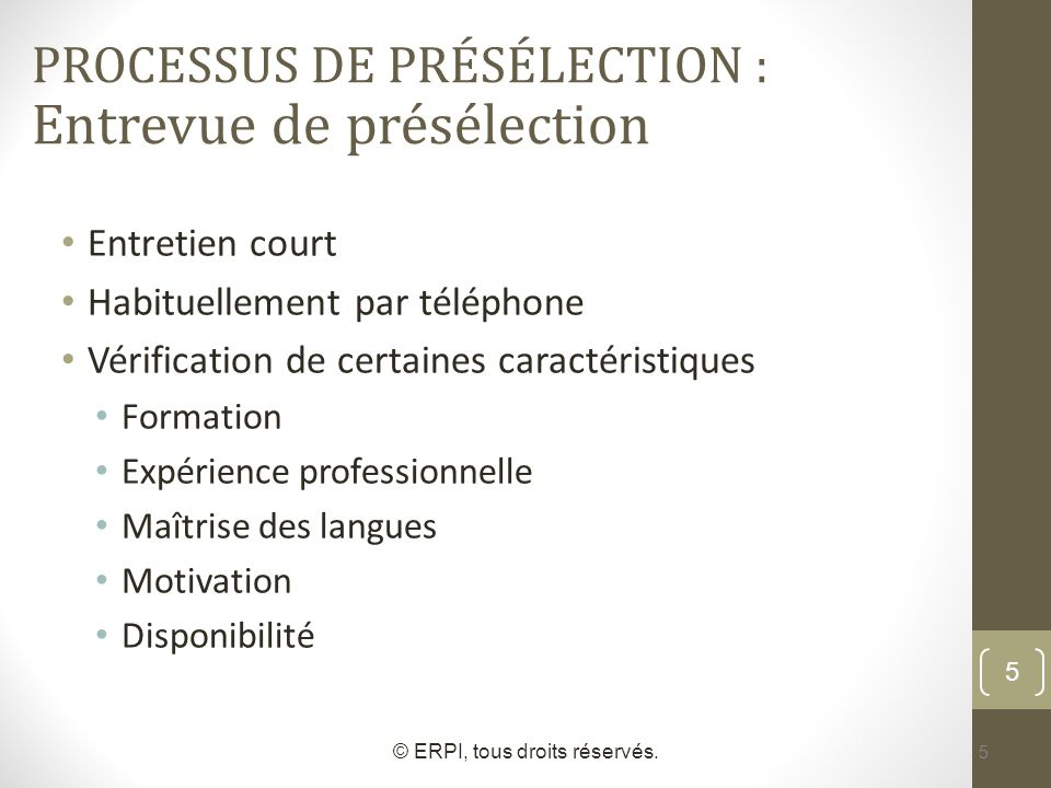 5 Entretien court Habituellement par téléphone Vérification de certaines caractéristiques Formation Expérience professionnelle Maîtrise des langues Mo