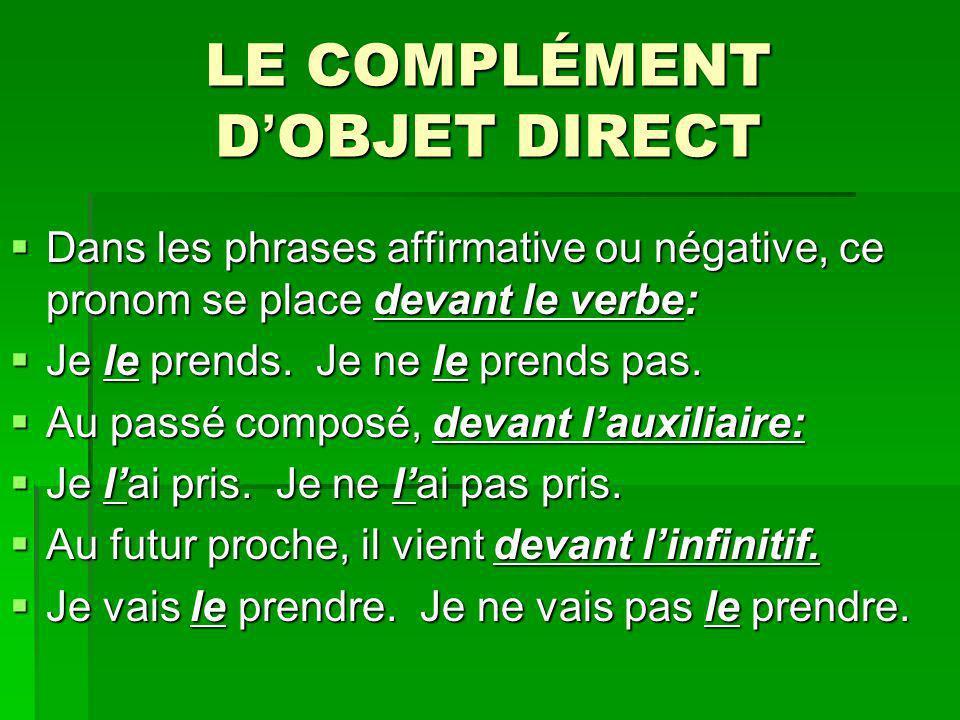 LE COMPLÉMENT D OBJET DIRECT Dans les phrases affirmative ou négative, ce pronom se place devant le verbe: Dans les phrases affirmative ou négative, c